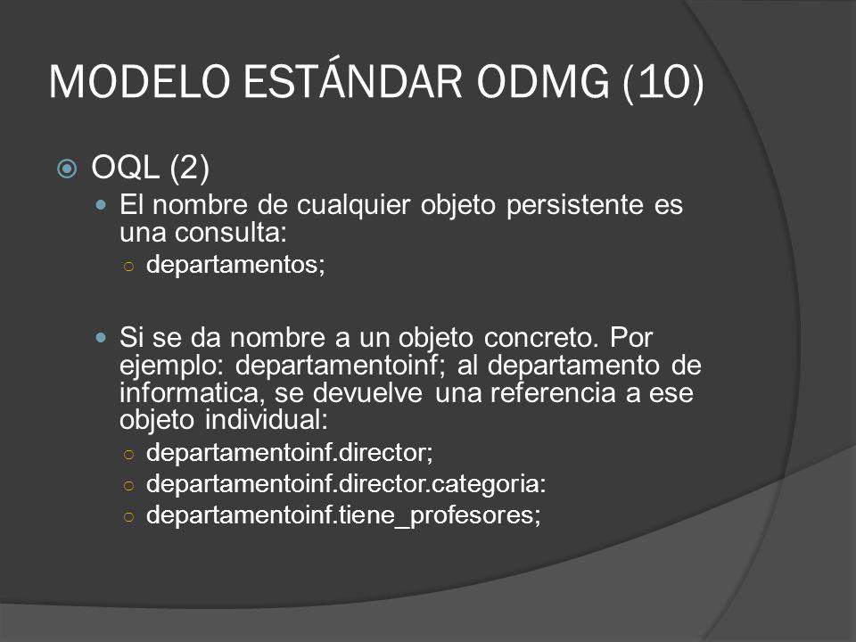 MODELO ESTÁNDAR ODMG (10) OQL (2) El nombre de cualquier objeto persistente es una consulta: departamentos; Si se da nombre a un objeto concreto. Por