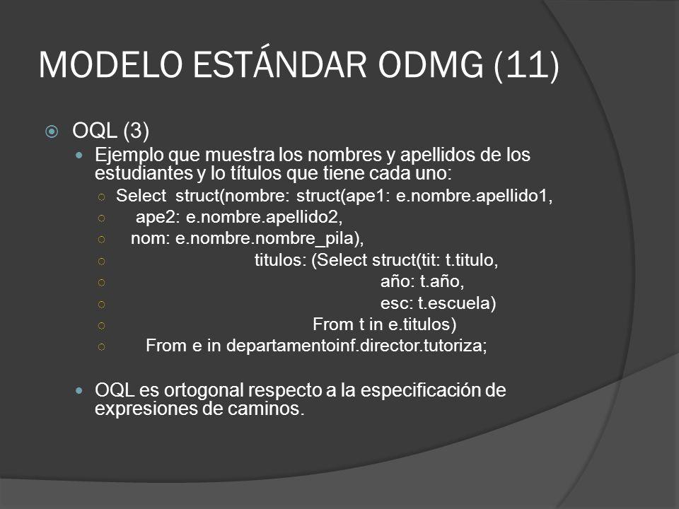 MODELO ESTÁNDAR ODMG (11) OQL (3) Ejemplo que muestra los nombres y apellidos de los estudiantes y lo títulos que tiene cada uno: Select struct(nombre