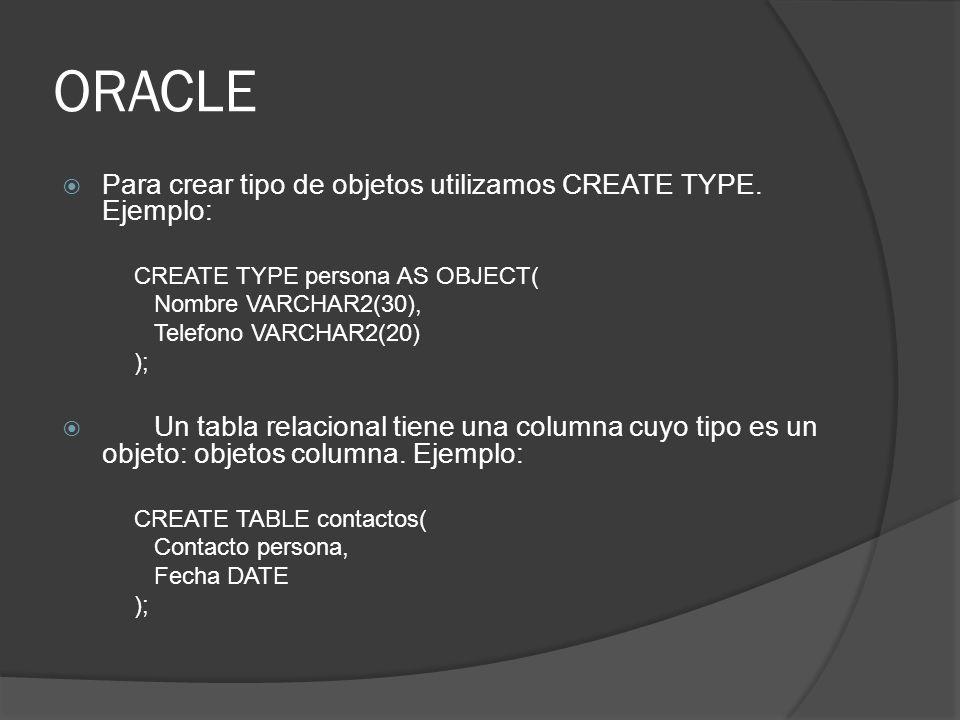 ORACLE Para crear tipo de objetos utilizamos CREATE TYPE. Ejemplo: CREATE TYPE persona AS OBJECT( Nombre VARCHAR2(30), Telefono VARCHAR2(20) ); Un tab