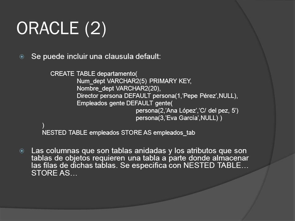 ORACLE (2) Se puede incluir una clausula default: CREATE TABLE departamento( Num_dept VARCHAR2(5) PRIMARY KEY, Nombre_dept VARCHAR2(20), Director pers
