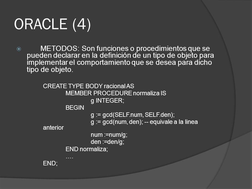 ORACLE (4) METODOS: Son funciones o procedimientos que se pueden declarar en la definición de un tipo de objeto para implementar el comportamiento que