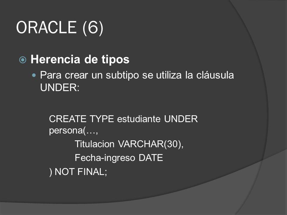 ORACLE (6) Herencia de tipos Para crear un subtipo se utiliza la cláusula UNDER: CREATE TYPE estudiante UNDER persona(…, Titulacion VARCHAR(30), Fecha