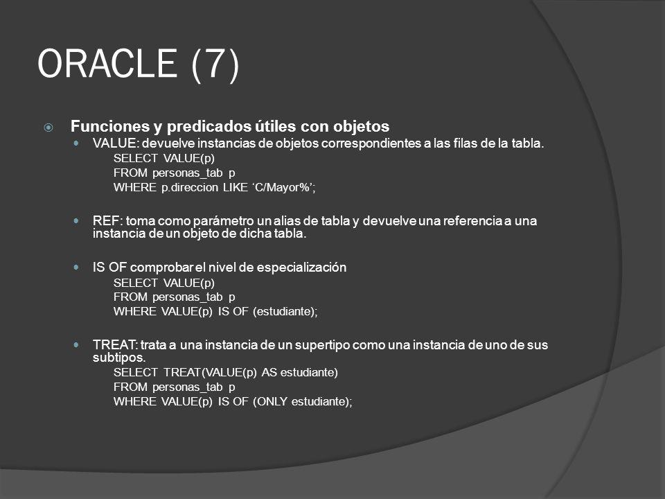 ORACLE (7) Funciones y predicados útiles con objetos VALUE: devuelve instancias de objetos correspondientes a las filas de la tabla. SELECT VALUE(p) F