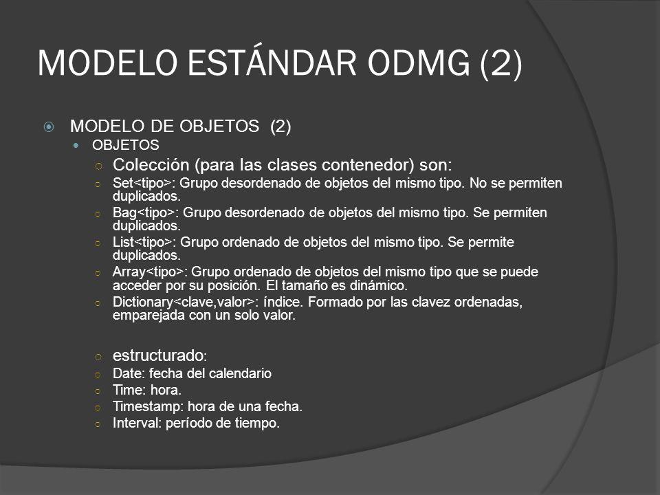 MODELO ESTÁNDAR ODMG (2) MODELO DE OBJETOS (2) OBJETOS Colección (para las clases contenedor) son: Set : Grupo desordenado de objetos del mismo tipo.
