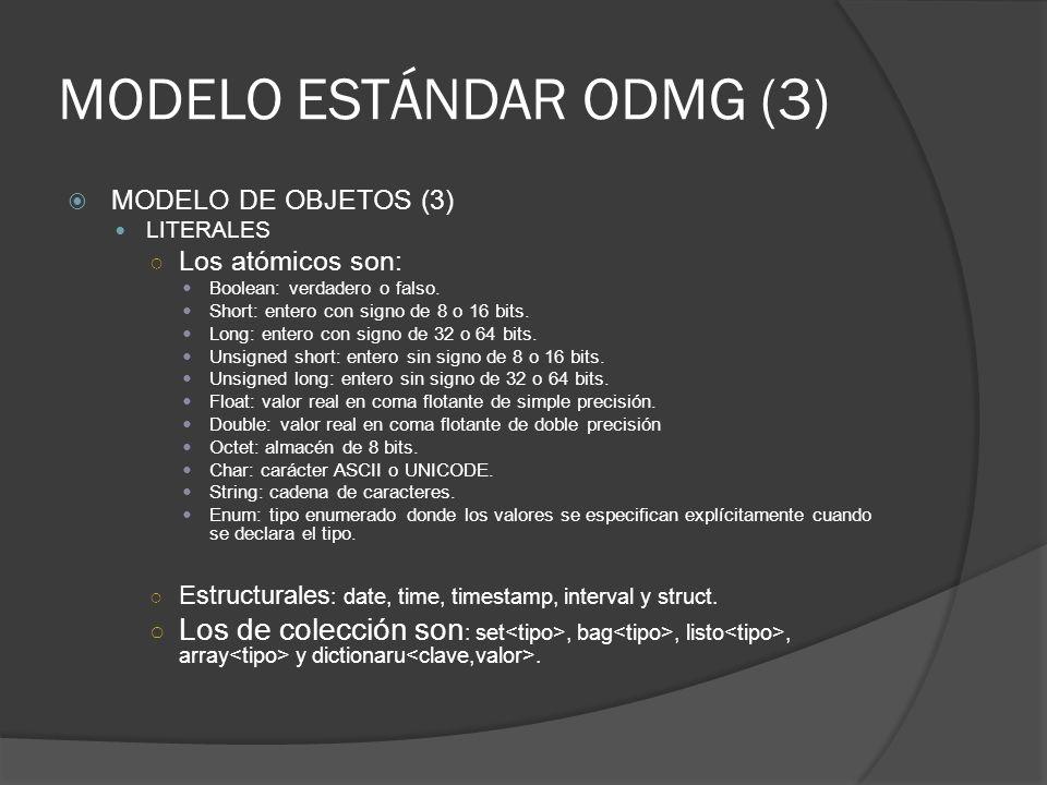 MODELO ESTÁNDAR ODMG (3) MODELO DE OBJETOS (3) LITERALES Los atómicos son: Boolean: verdadero o falso. Short: entero con signo de 8 o 16 bits. Long: e