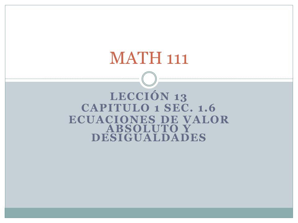 LECCIÓN 13 CAPITULO 1 SEC. 1.6 ECUACIONES DE VALOR ABSOLUTO Y DESIGUALDADES MATH 111