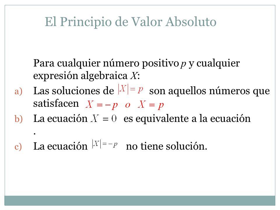El Principio de Valor Absoluto Para cualquier número positivo p y cualquier expresión algebraica X : a) Las soluciones de son aquellos números que sat