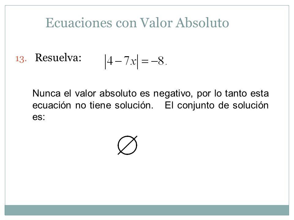 Ecuaciones con Valor Absoluto 13. Resuelva: Nunca el valor absoluto es negativo, por lo tanto esta ecuación no tiene solución. El conjunto de solución