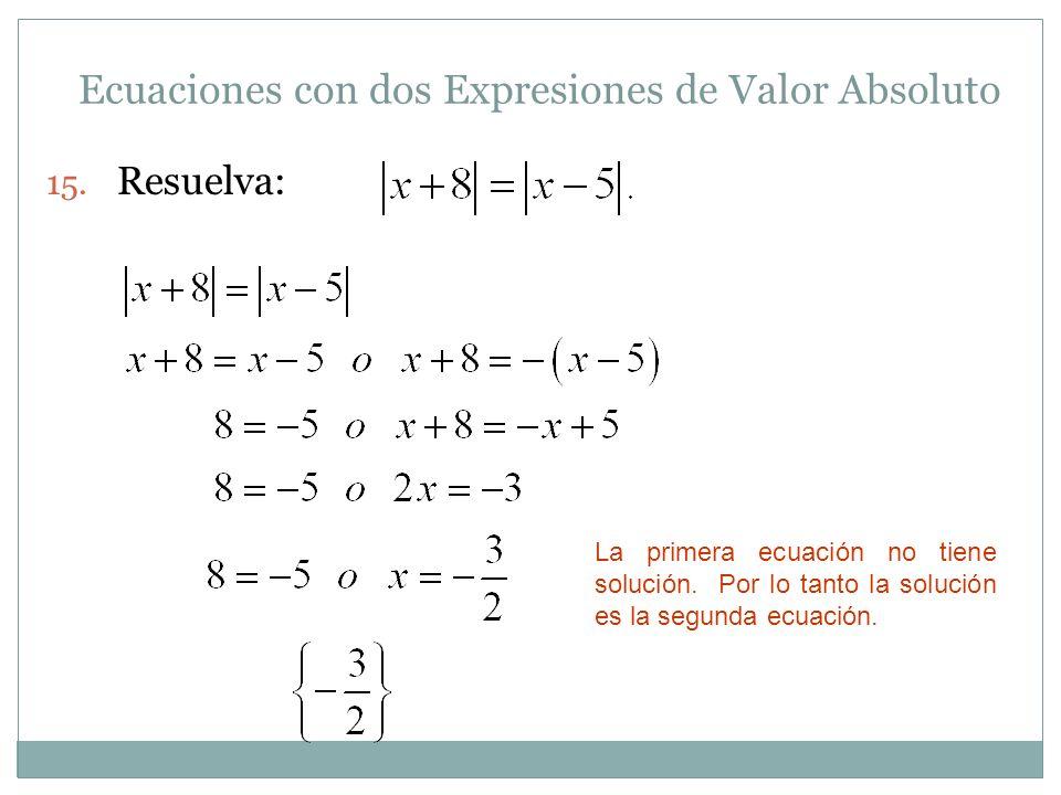 Ecuaciones con dos Expresiones de Valor Absoluto 15. Resuelva: La primera ecuación no tiene solución. Por lo tanto la solución es la segunda ecuación.