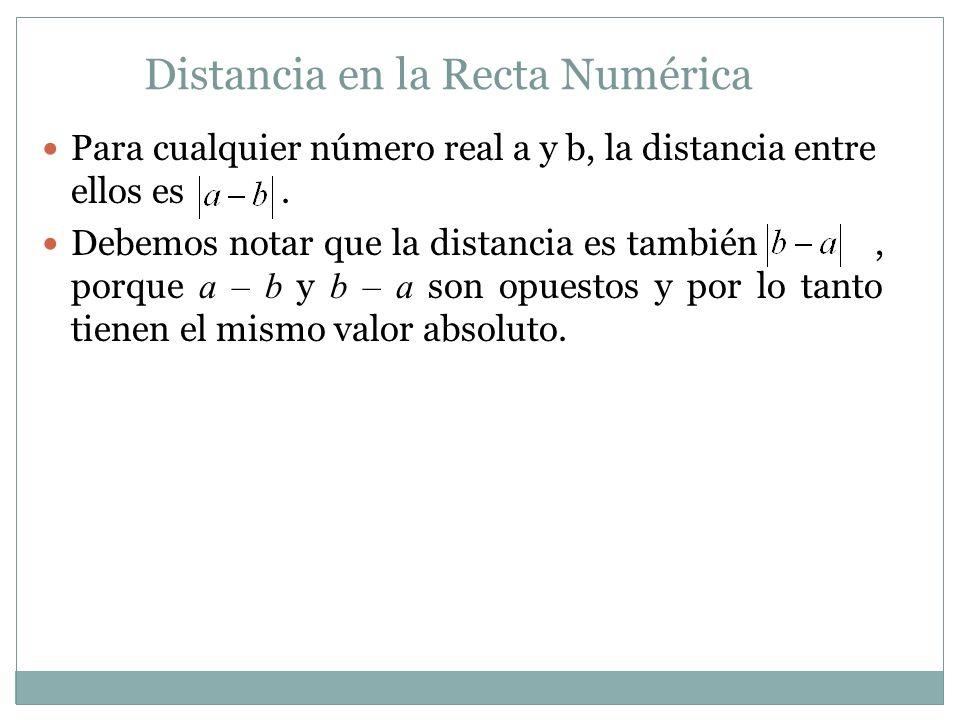 Distancia en la Recta Numérica Para cualquier número real a y b, la distancia entre ellos es. Debemos notar que la distancia es también, porque a – b