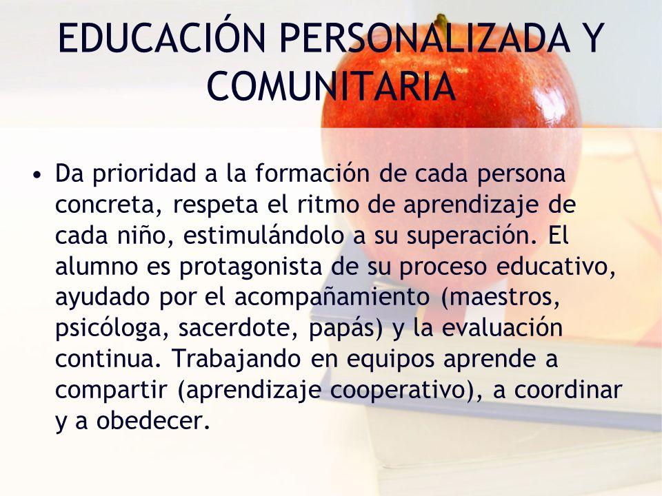 EDUCACIÓN PERSONALIZADA Y COMUNITARIA Da prioridad a la formación de cada persona concreta, respeta el ritmo de aprendizaje de cada niño, estimulándol