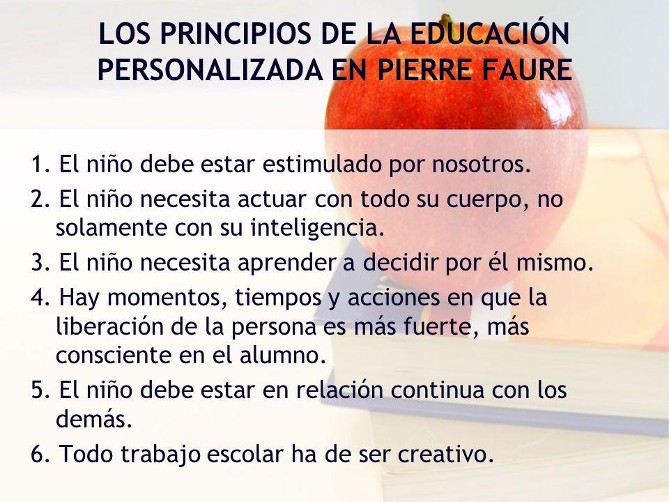 LOS PRINCIPIOS DE LA EDUCACIÓN PERSONALIZADA EN PIERRE FAURE 1. El niño debe estar estimulado por nosotros. 2. El niño necesita actuar con todo su cue
