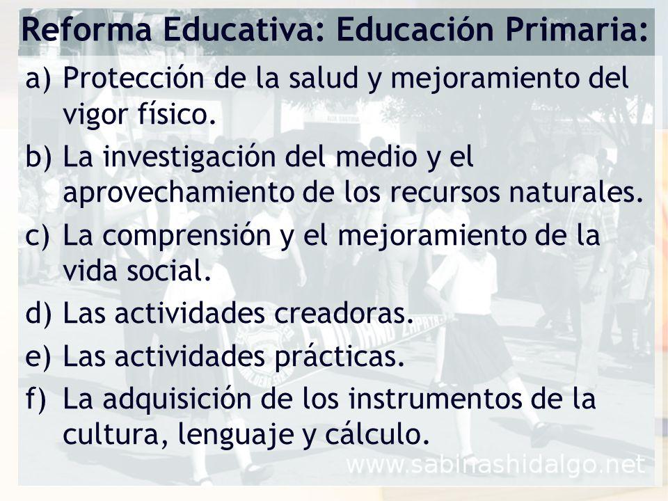 Reforma Educativa: Educación Primaria: a)Protección de la salud y mejoramiento del vigor físico. b)La investigación del medio y el aprovechamiento de