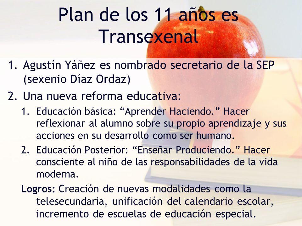 Plan de los 11 años es Transexenal 1.Agustín Yáñez es nombrado secretario de la SEP (sexenio Díaz Ordaz) 2.Una nueva reforma educativa: 1.Educación bá