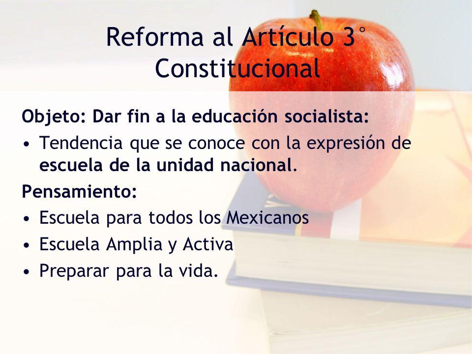 Reforma al Artículo 3° Constitucional Objeto: Dar fin a la educación socialista: Tendencia que se conoce con la expresión de escuela de la unidad naci