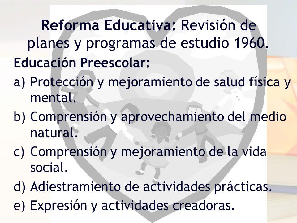 Reforma Educativa: Revisión de planes y programas de estudio 1960. Educación Preescolar: a)Protección y mejoramiento de salud física y mental. b)Compr
