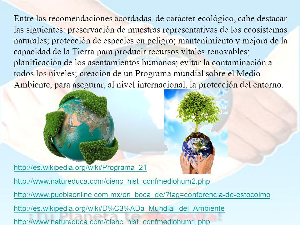 Entre las recomendaciones acordadas, de carácter ecológico, cabe destacar las siguientes: preservación de muestras representativas de los ecosistemas naturales; protección de especies en peligro; mantenimiento y mejora de la capacidad de la Tierra para producir recursos vitales renovables; planificación de los asentamientos humanos; evitar la contaminación a todos los niveles; creación de un Programa mundial sobre el Medio Ambiente, para asegurar, al nivel internacional, la protección del entorno.