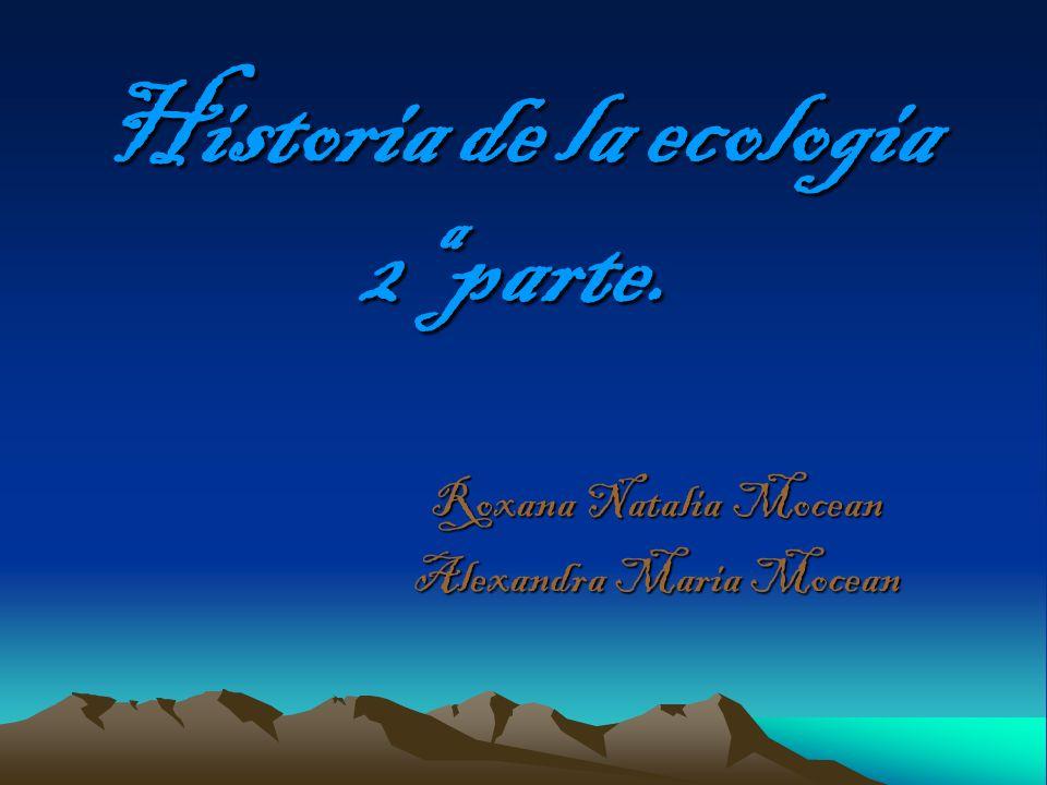 Historia de la ecologia 2ª parte. Roxana Natalia Mocean Alexandra Maria Mocean