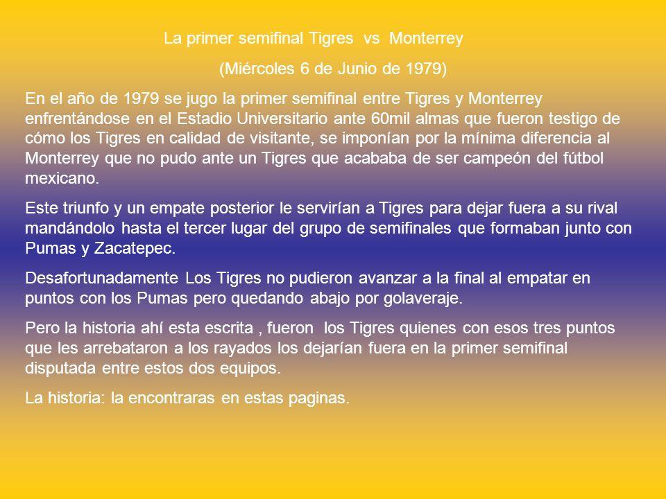La primer semifinal Tigres vs Monterrey (Miércoles 6 de Junio de 1979) En el año de 1979 se jugo la primer semifinal entre Tigres y Monterrey enfrentándose en el Estadio Universitario ante 60mil almas que fueron testigo de cómo los Tigres en calidad de visitante, se imponían por la mínima diferencia al Monterrey que no pudo ante un Tigres que acababa de ser campeón del fútbol mexicano.