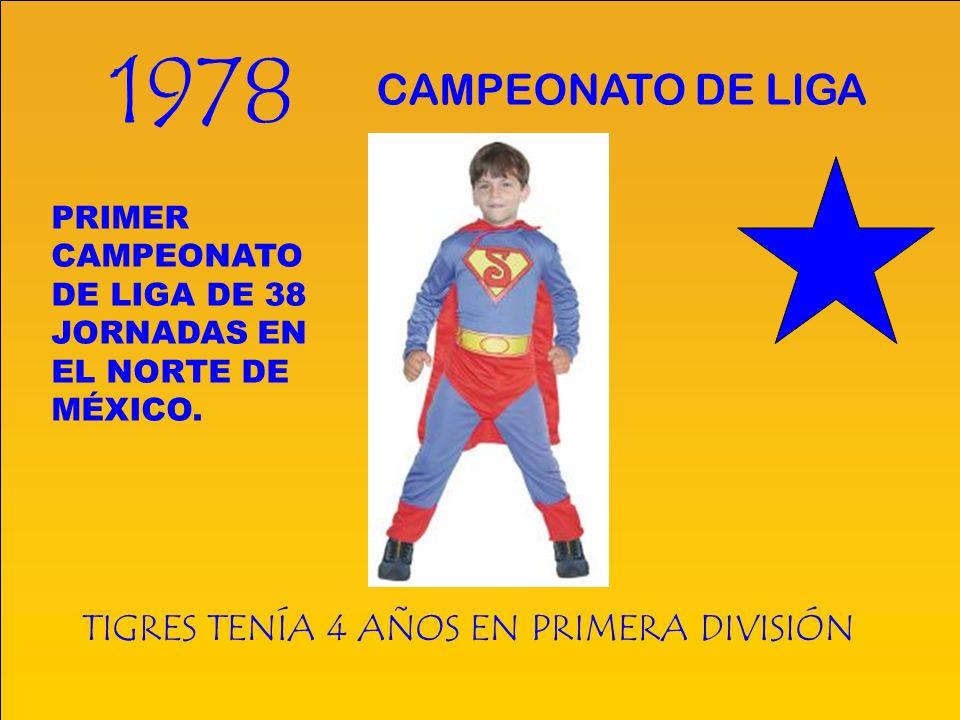 1978 TIGRES TENÍA 4 AÑOS EN PRIMERA DIVISIÓN CAMPEONATO DE LIGA PRIMER CAMPEONATO DE LIGA DE 38 JORNADAS EN EL NORTE DE MÉXICO.