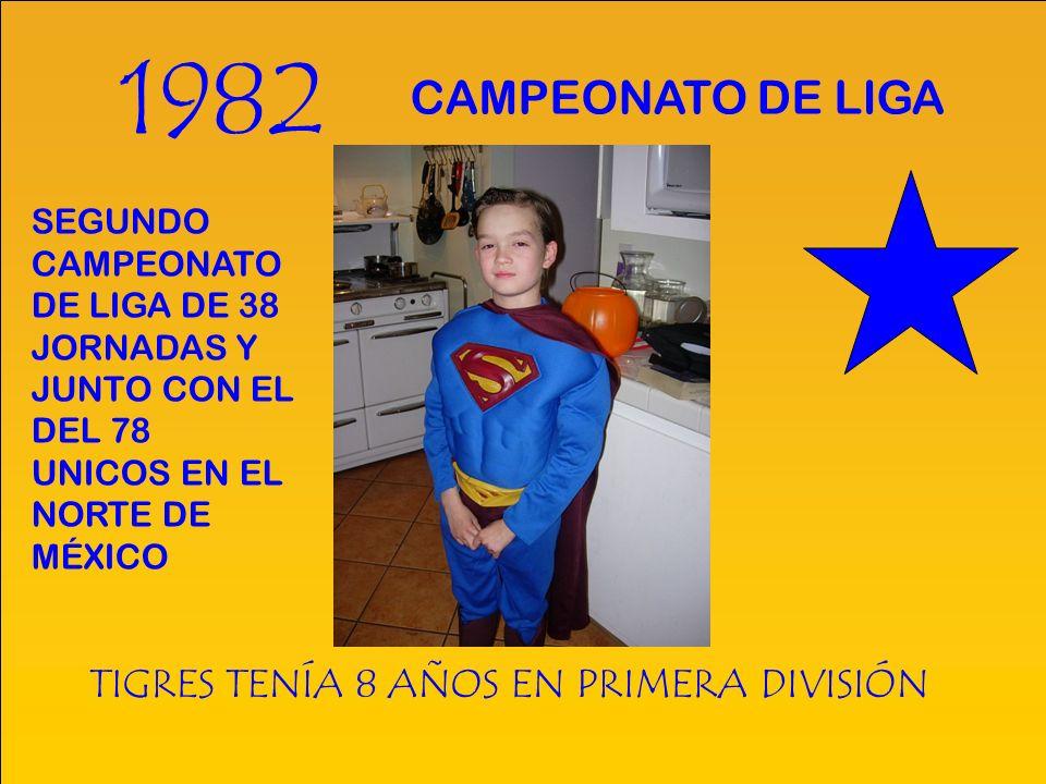 1982 TIGRES TENÍA 8 AÑOS EN PRIMERA DIVISIÓN CAMPEONATO DE LIGA SEGUNDO CAMPEONATO DE LIGA DE 38 JORNADAS Y JUNTO CON EL DEL 78 UNICOS EN EL NORTE DE MÉXICO