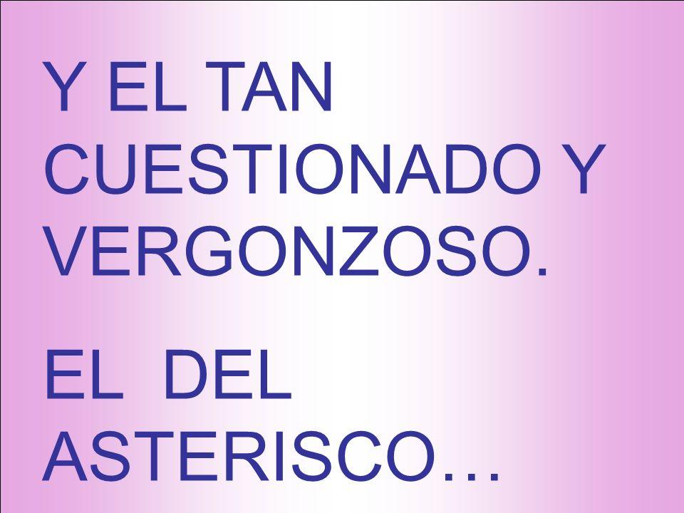 Y EL TAN CUESTIONADO Y VERGONZOSO. EL DEL ASTERISCO…