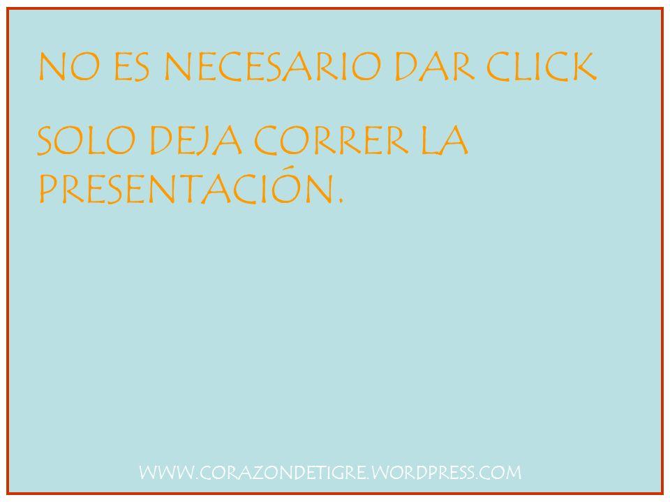 NO ES NECESARIO DAR CLICK SOLO DEJA CORRER LA PRESENTACIÓN. WWW.CORAZONDETIGRE.WORDPRESS.COM