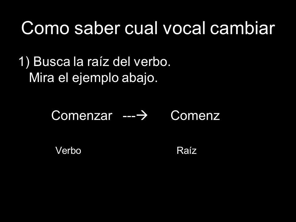 Como saber cual vocal cambiar 1) Busca la raíz del verbo. Mira el ejemplo abajo. Comenzar --- Comenz Verbo Raíz ar
