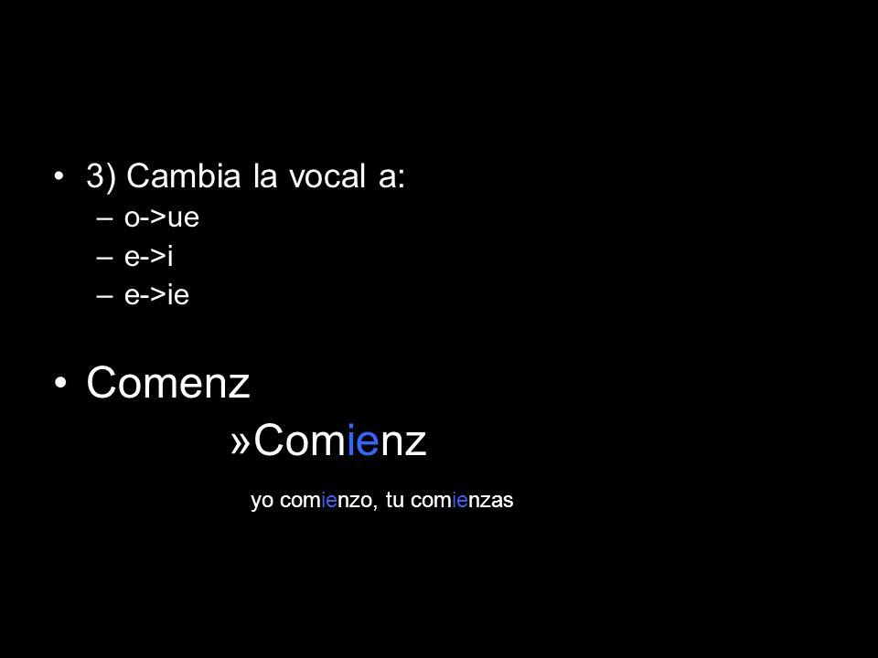 3) Cambia la vocal a: –o->ue –e->i –e->ie Comenz »Comienz yo comienzo, tu comienzas
