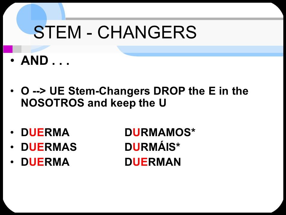 STEM - CHANGERS AND... O --> UE Stem-Changers DROP the E in the NOSOTROS and keep the U DUERMADURMAMOS* DUERMASDURMÁIS* DUERMADUERMAN
