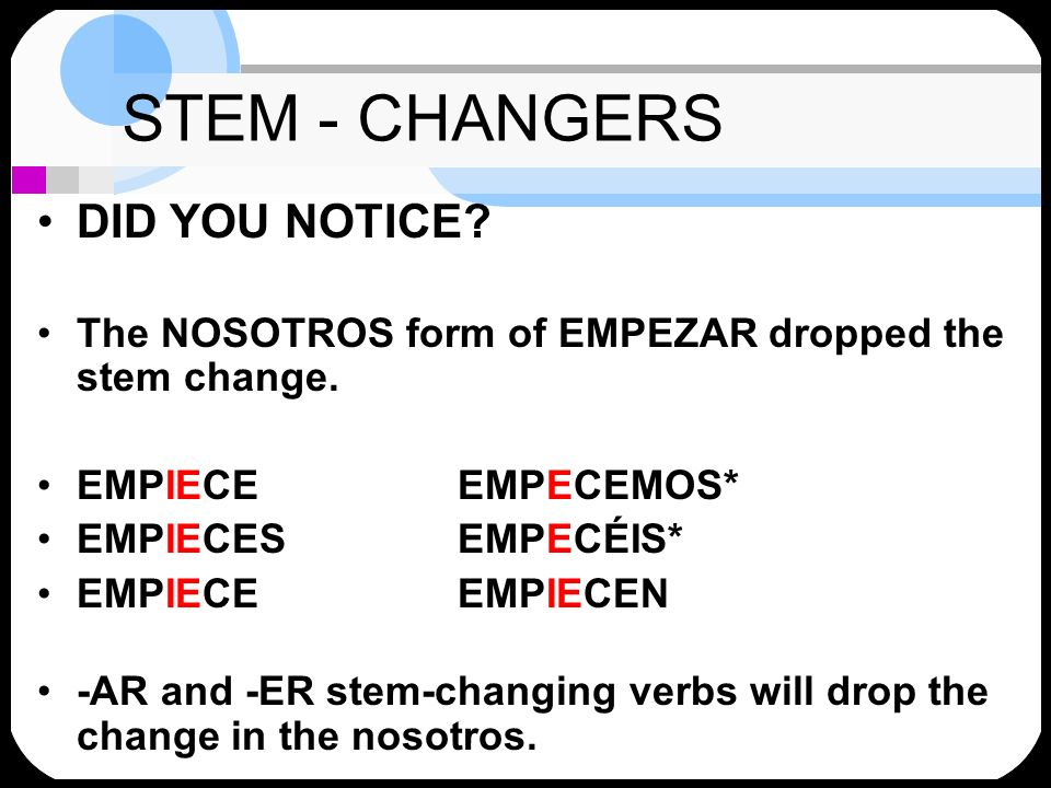 STEM - CHANGERS DID YOU NOTICE? The NOSOTROS form of EMPEZAR dropped the stem change. EMPIECEEMPECEMOS* EMPIECESEMPECÉIS* EMPIECEEMPIECEN -AR and -ER