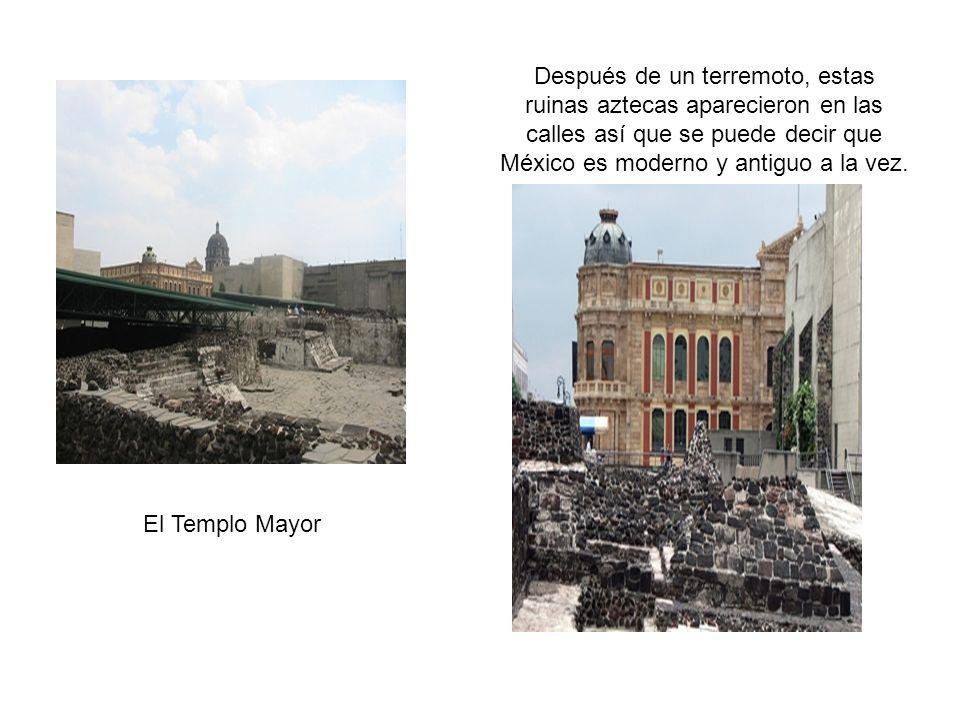 El Templo Mayor Después de un terremoto, estas ruinas aztecas aparecieron en las calles así que se puede decir que México es moderno y antiguo a la vez.