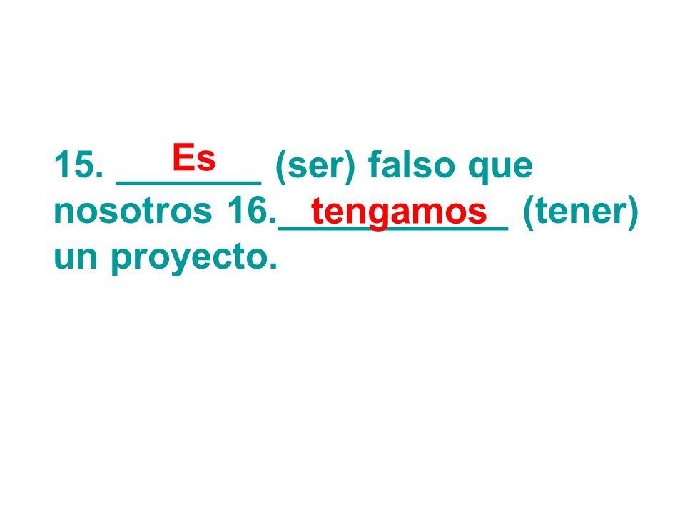 15. _______ (ser) falso que nosotros 16.___________ (tener) un proyecto. Es tengamos
