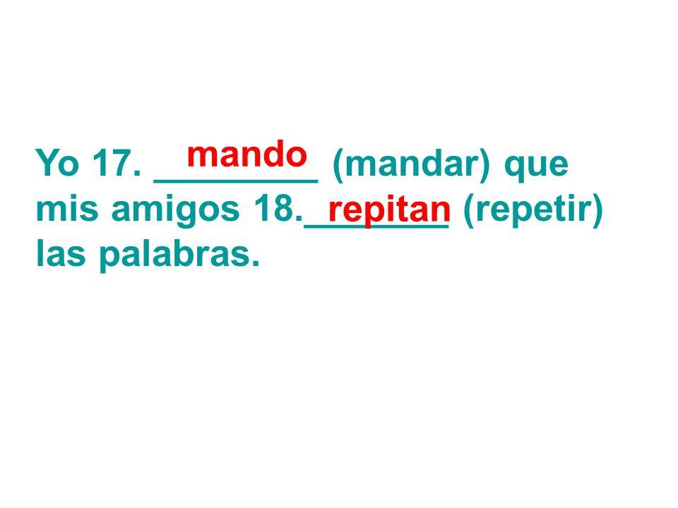 Yo 17. ________ (mandar) que mis amigos 18._______ (repetir) las palabras. mando repitan