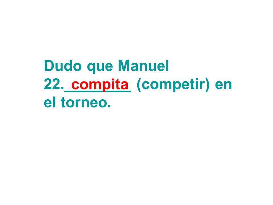 Dudo que Manuel 22.________ (competir) en el torneo. compita