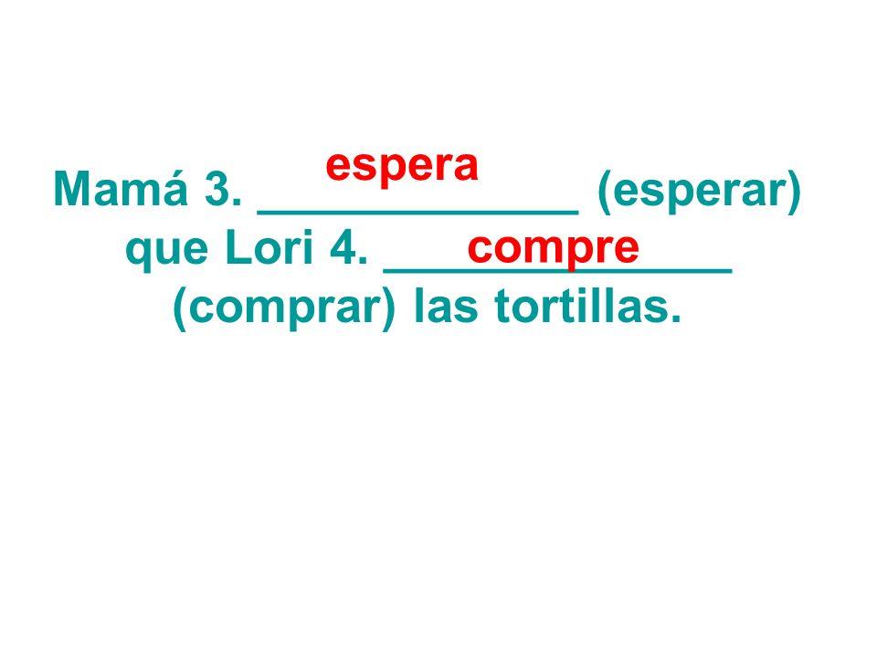 Mamá 3. ____________ (esperar) que Lori 4. _____________ (comprar) las tortillas. espera compre