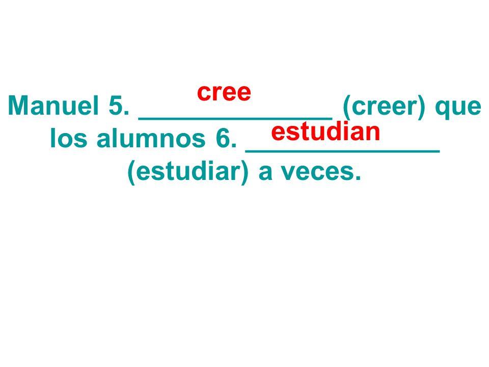 Manuel 5. _____________ (creer) que los alumnos 6. _____________ (estudiar) a veces. cree estudian