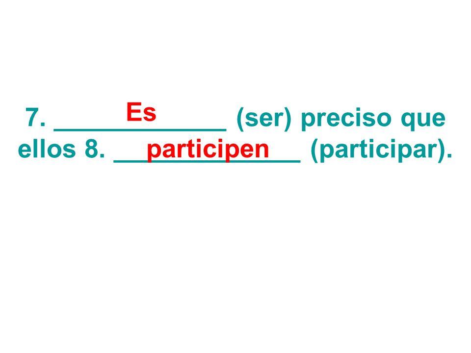 7. ____________ (ser) preciso que ellos 8. _____________ (participar). Es participen