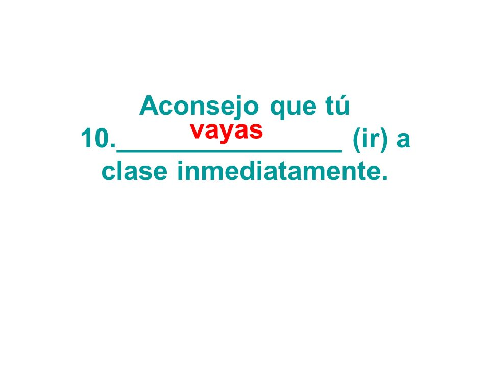 Aconsejo que tú 10._______________ (ir) a clase inmediatamente. vayas