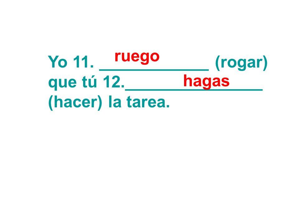 Yo 11. ____________ (rogar) que tú 12._______________ (hacer) la tarea. ruego hagas