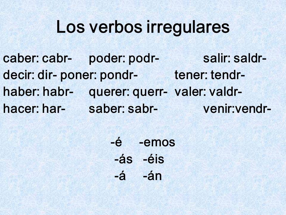 Los verbos irregulares caber: cabr-poder: podr-salir: saldr- decir: dir-poner: pondr-tener: tendr- haber: habr-querer: querr-valer: valdr- hacer: har-