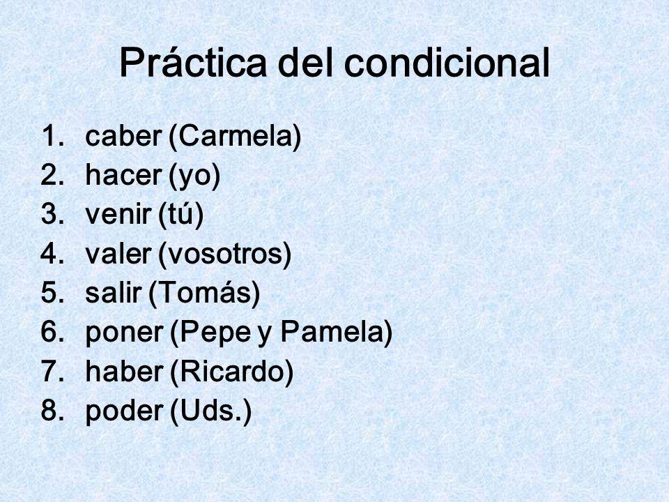 Práctica del condicional 1.caber (Carmela) 2.hacer (yo) 3.venir (tú) 4.valer (vosotros) 5.salir (Tomás) 6.poner (Pepe y Pamela) 7.haber (Ricardo) 8.po