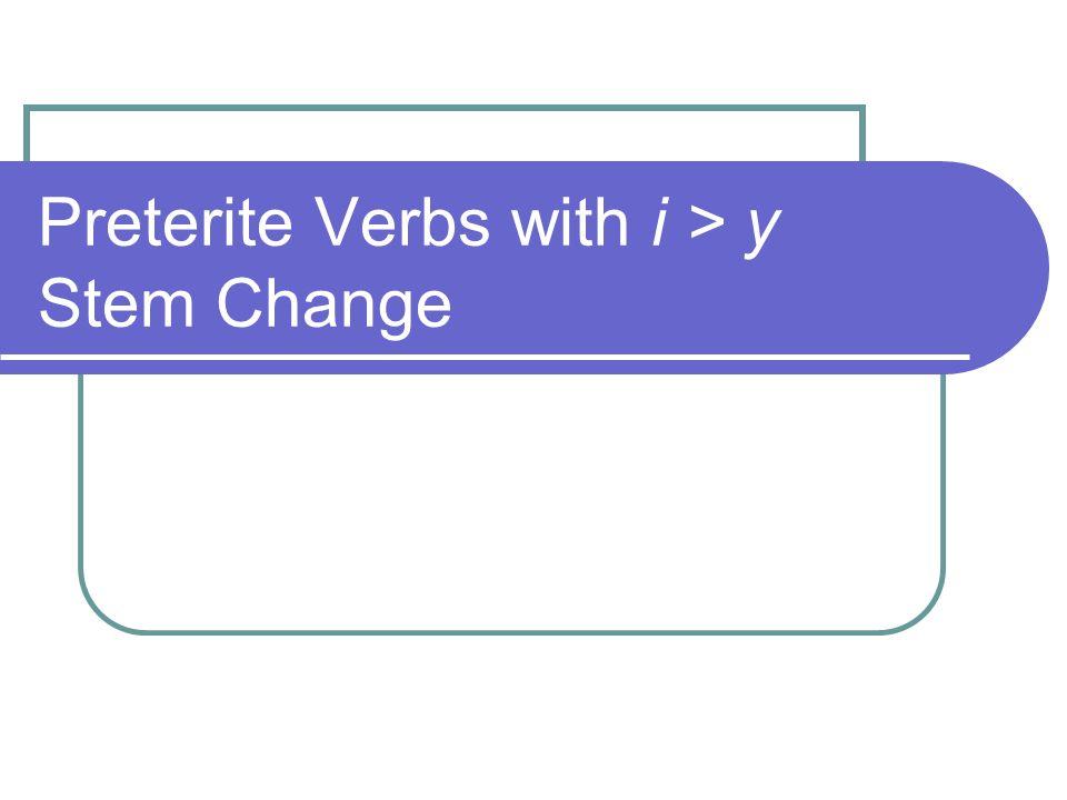 Preterite i > y Stem Change Verbs Certain verbs require a special spelling change.