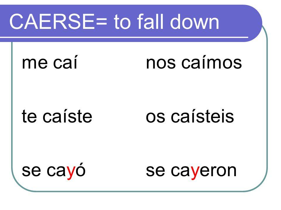 CAERSE= to fall down me caí te caíste se cayó nos caímos os caísteis se cayeron