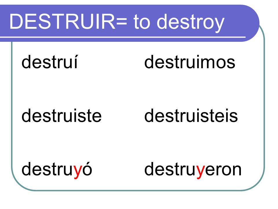 DESTRUIR= to destroy destruí destruiste destruyó destruimos destruisteis destruyeron