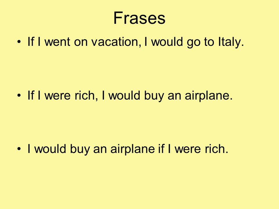 Frases If I went on vacation, I would go to Italy. If I were rich, I would buy an airplane. I would buy an airplane if I were rich.