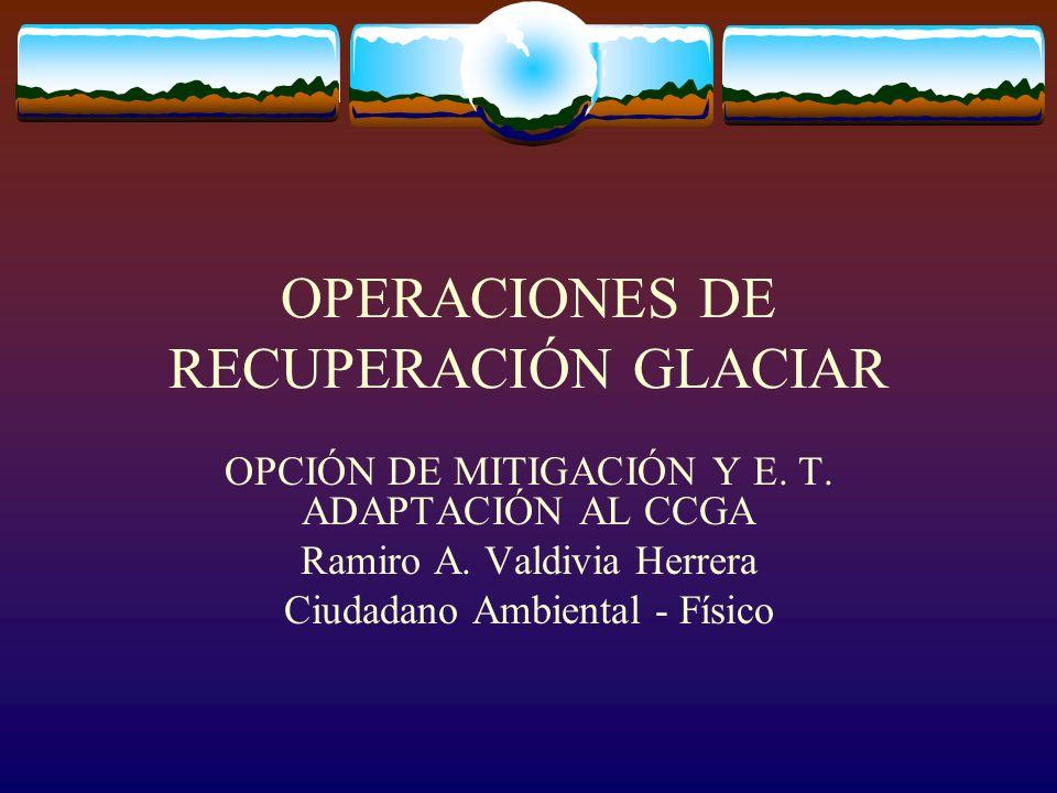 OPERACIONES DE RECUPERACIÓN GLACIAR OPCIÓN DE MITIGACIÓN Y E. T. ADAPTACIÓN AL CCGA Ramiro A. Valdivia Herrera Ciudadano Ambiental - Físico