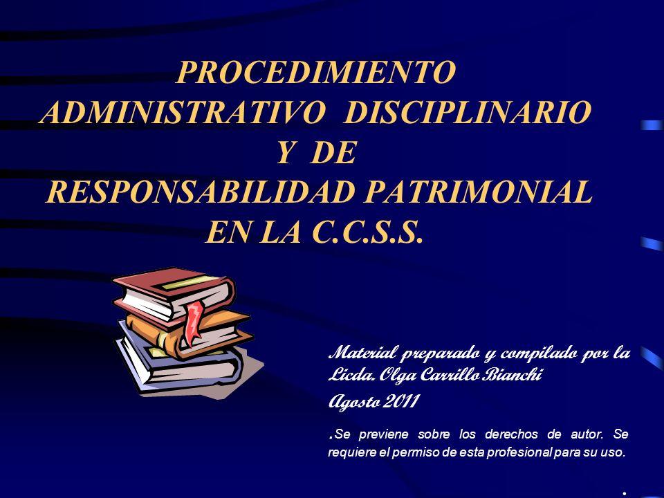 PROCEDIMIENTO ADMINISTRATIVO DISCIPLINARIO Y DE RESPONSABILIDAD PATRIMONIAL EN LA C.C.S.S. Material preparado y compilado por la Licda. Olga Carrillo