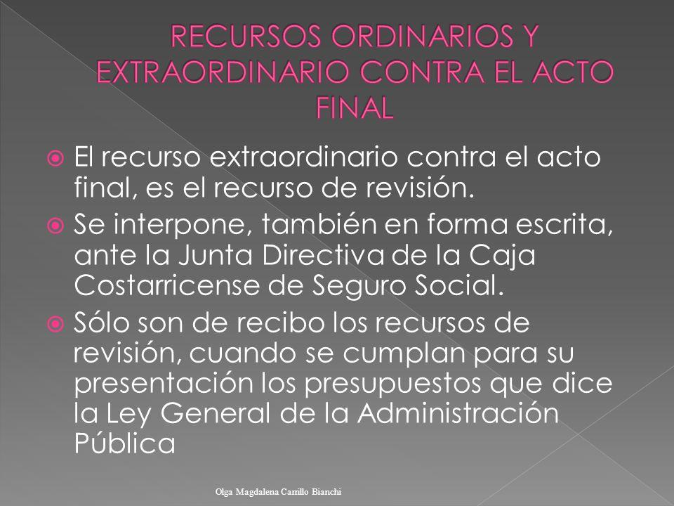 El recurso extraordinario contra el acto final, es el recurso de revisión. Se interpone, también en forma escrita, ante la Junta Directiva de la Caja