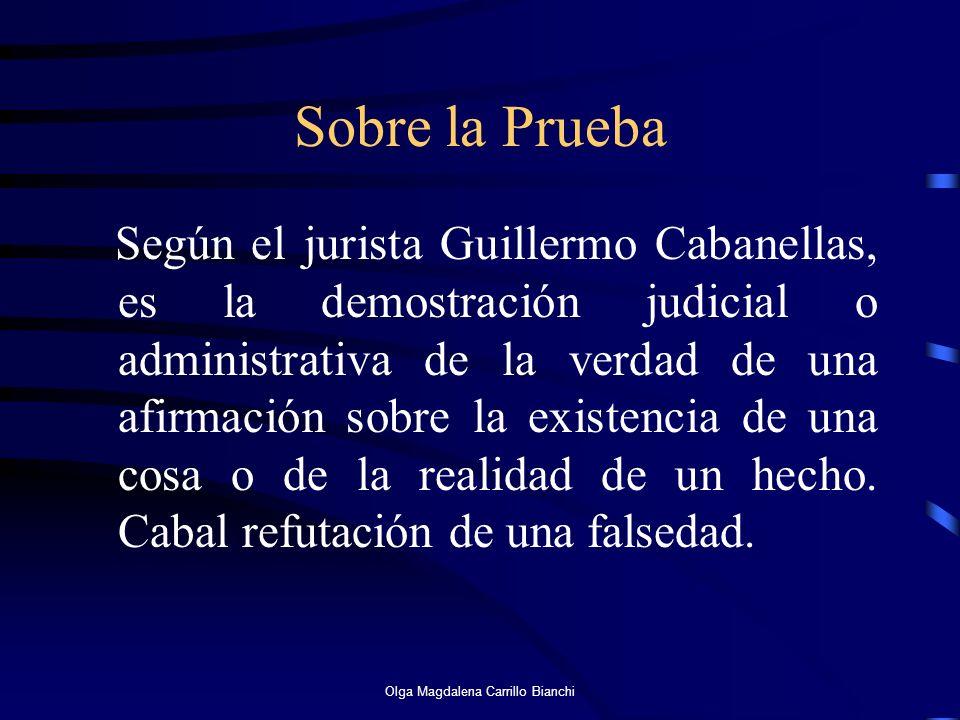 Sobre la Prueba Según el jurista Guillermo Cabanellas, es la demostración judicial o administrativa de la verdad de una afirmación sobre la existencia